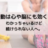 運動は心や脳にも効く!わかっちゃいるけど続けられない人へ。